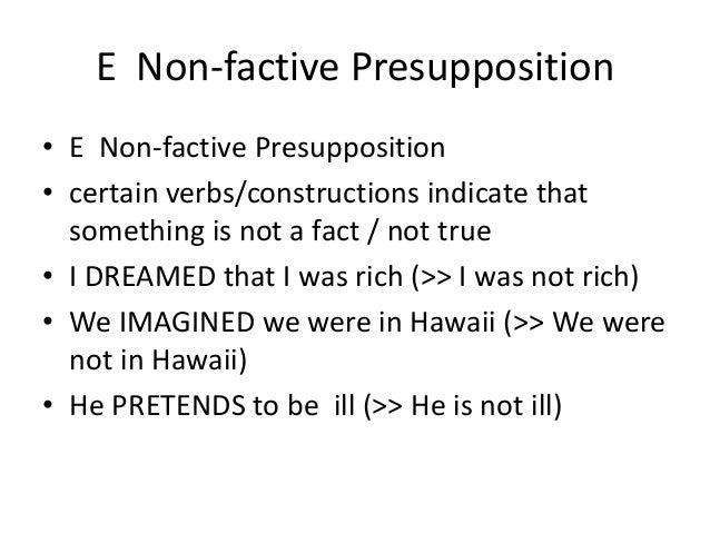 E Non-factive Presupposition • E Non-factive Presupposition • certain verbs/constructions indicate that something is not a...