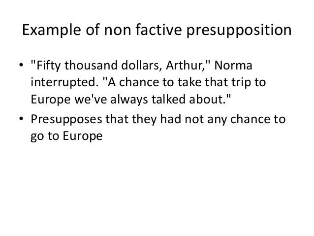 """Example of non factive presupposition • """"Fifty thousand dollars, Arthur,"""" Norma interrupted. """"A chance to take that trip t..."""