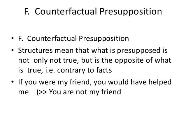 F. Counterfactual Presupposition • F. Counterfactual Presupposition • Structures mean that what is presupposed is not only...