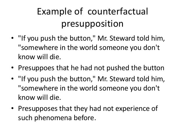 """Example of counterfactual presupposition • """"If you push the button,"""" Mr. Steward told him, """"somewhere in the world someone..."""
