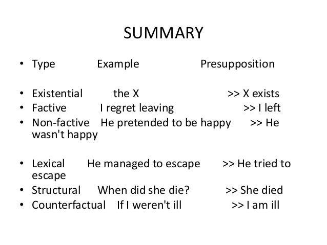 SUMMARY • Type Example Presupposition • Existential the X >> X exists • Factive I regret leaving >> I left • Non-factive H...