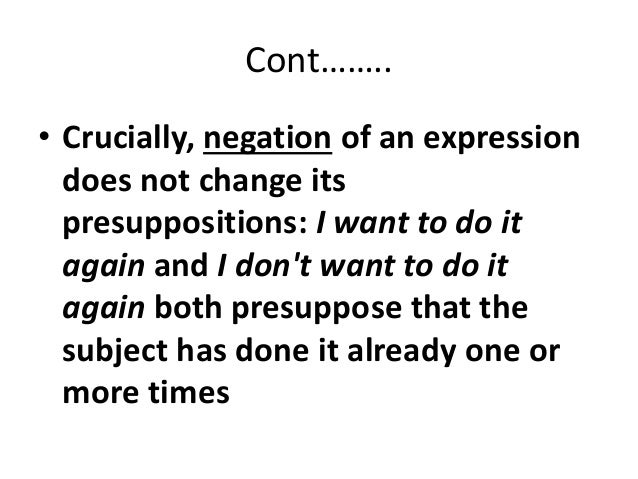 Cont…….. • Crucially, negation of an expression does not change its presuppositions: I want to do it again and I don't wan...