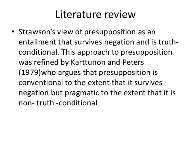 Literature review • Strawson's view of presupposition as an entailment that survives negation and is truth- conditional. T...