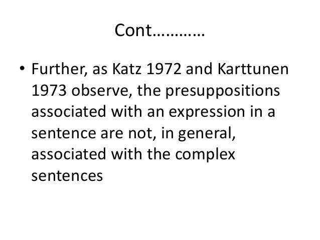 Cont………… • Further, as Katz 1972 and Karttunen 1973 observe, the presuppositions associated with an expression in a senten...