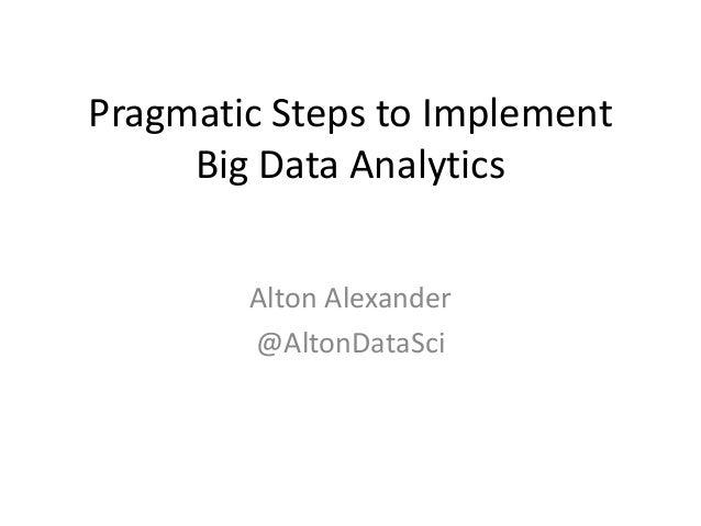 Pragmatic Steps to Implement Big Data Analytics Alton Alexander @AltonDataSci