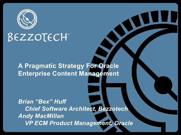"""Brian """"Bex"""" Huff Chief Software Architect, Bezzotech Andy MacMillan VP ECM Product Management, Oracle A Pragmatic Strategy..."""