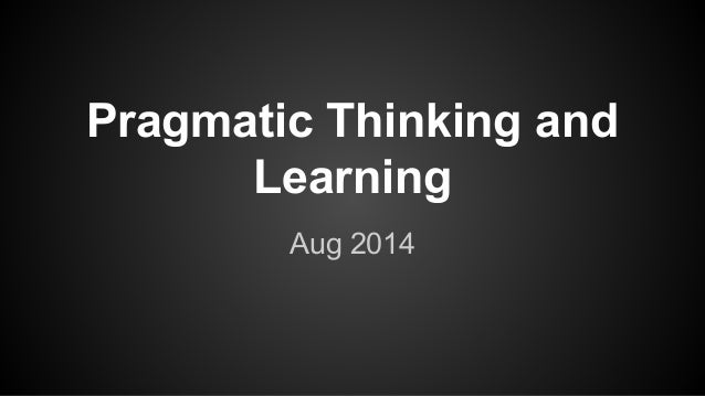 Pragmatic Thinking and Learning Aug 2014