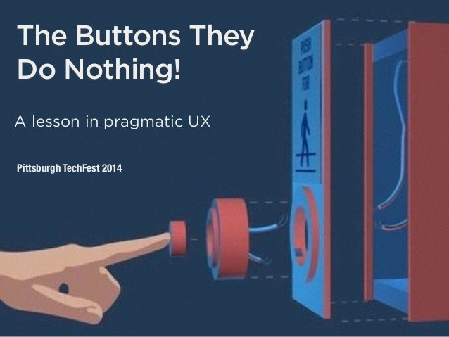 The Buttons They Do Nothing! A lesson in pragmatic UX Pittsburgh TechFest 2014