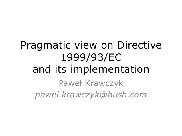 Pragmatic view on Directive 1999/93/EC and its implementation Paweł Krawczyk pawel.krawczyk@hush.com