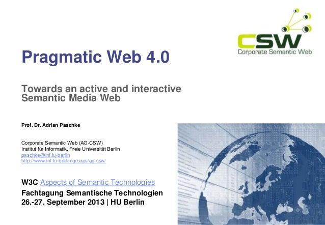 Pragmatic Web 4.0 Towards an active and interactive Semantic Media Web Prof. Dr. Adrian Paschke Corporate Semantic Web (AG...