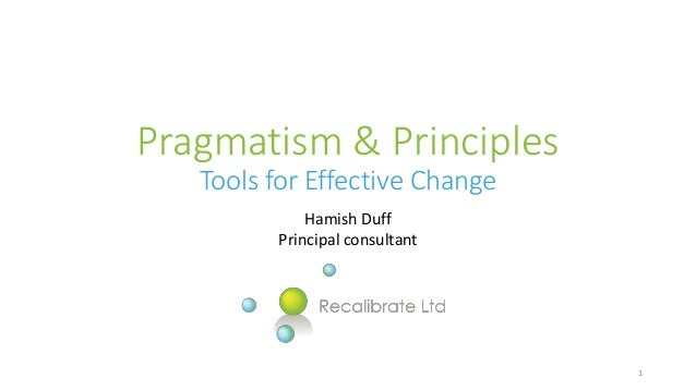 Pragmatism & Principles Tools for Effective Change Hamish Duff Principal consultant 1