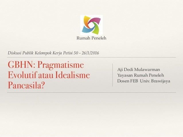 Diskusi Publik Kelompok Kerja Petisi 50 - 26/1/2016 GBHN: Pragmatisme Evolutif atau Idealisme Pancasila? Aji Dedi Mulawarm...