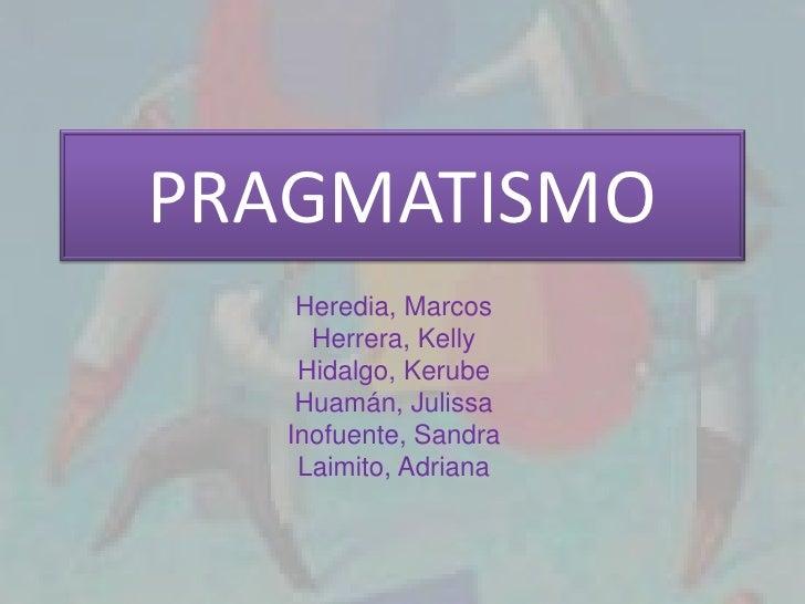 PRAGMATISMO    Heredia, Marcos     Herrera, Kelly    Hidalgo, Kerube    Huamán, Julissa   Inofuente, Sandra    Laimito, Ad...