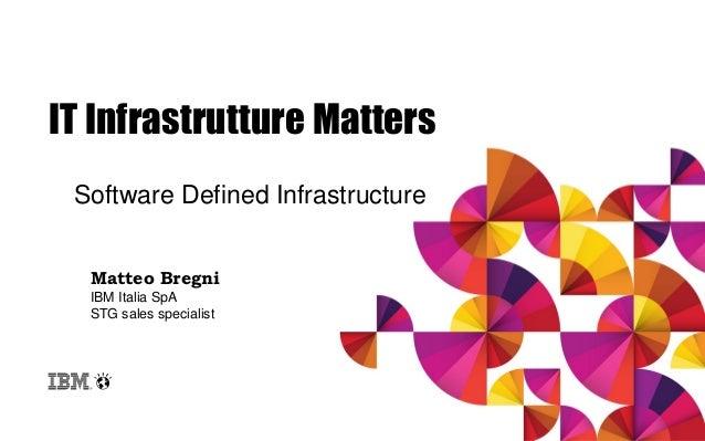 IT Infrastrutture Matters Software Defined Infrastructure Matteo Bregni IBM Italia SpA STG sales specialist