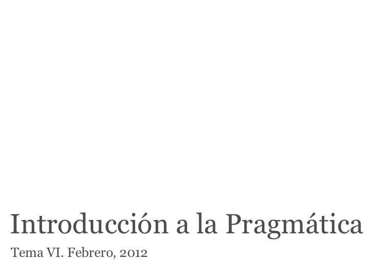 Introducción a la PragmáticaTema VI. Febrero, 2012