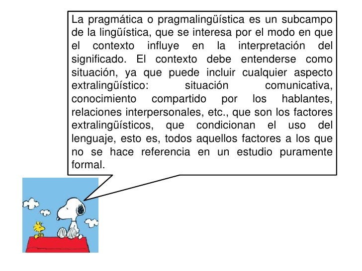 La pragmática o pragmalingüística es un subcampo de la lingüística, que se interesa por el modo en que el contexto influye...