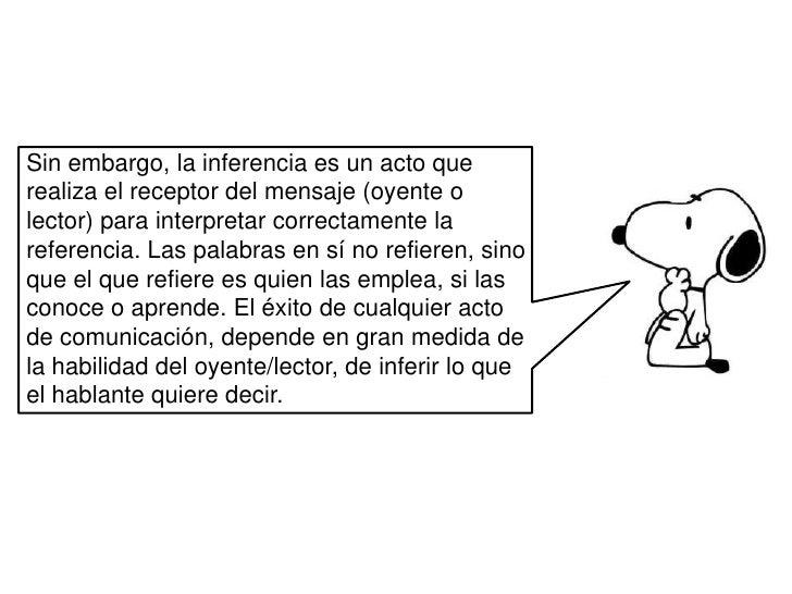 Sin embargo, la inferencia es un acto que realiza el receptor del mensaje (oyente o lector) para interpretar correctamente...