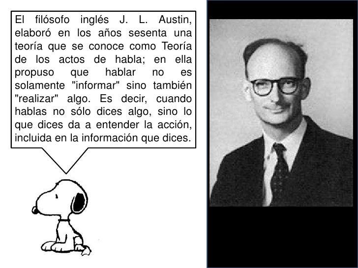 El filósofo inglés J. L. Austin, elaboró en los años sesenta una teoría que se conoce como Teoría de los actos de habla; e...