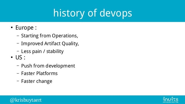 @krisbuytaert history of devops ● Europe : – Starting from Operations, – Improved Artifact Quality, – Less pain / stabilit...