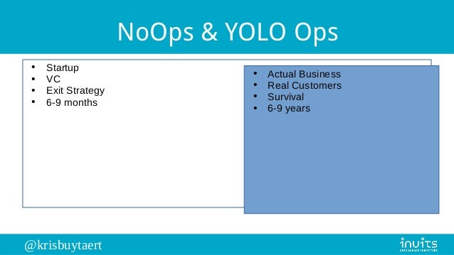 @krisbuytaert NoOps & YOLO Ops ● Startup ● VC ● Exit Strategy ● 6-9 months ● Actual Business ● Real Customers ● Survival ●...