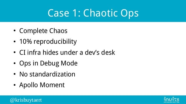 @krisbuytaert Case 1: Chaotic Ops ● Complete Chaos ● 10% reproducibility ● CI infra hides under a dev's desk ● Ops in Debu...