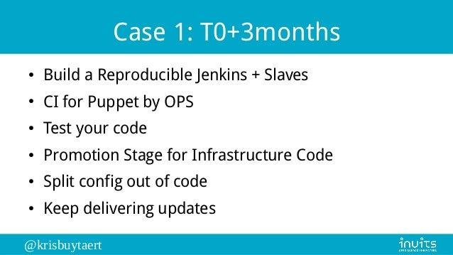 @krisbuytaert Case 1: T0+3months ● Build a Reproducible Jenkins + Slaves ● CI for Puppet by OPS ● Test your code ● Promoti...