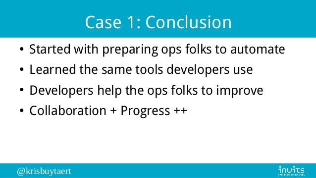 @krisbuytaert Case 1: Conclusion ● Started with preparing ops folks to automate ● Learned the same tools developers use ● ...