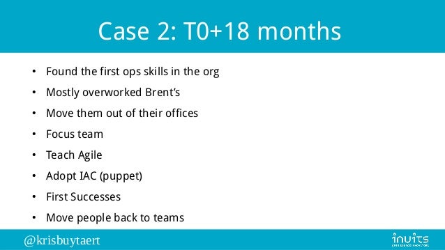 @krisbuytaert Case 2: T0+18 months ● Found the first ops skills in the org ● Mostly overworked Brent's ● Move them out of ...