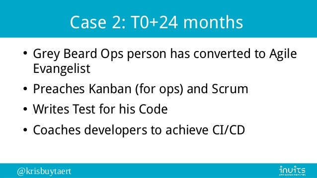 @krisbuytaert Case 2: T0+24 months ● Grey Beard Ops person has converted to Agile Evangelist ● Preaches Kanban (for ops) a...
