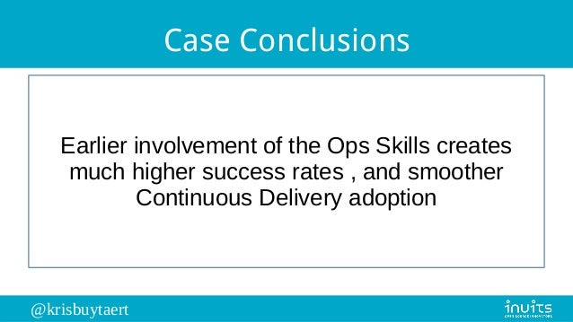 @krisbuytaert Case Conclusions Earlier involvement of the Ops Skills creates much higher success rates , and smoother Cont...