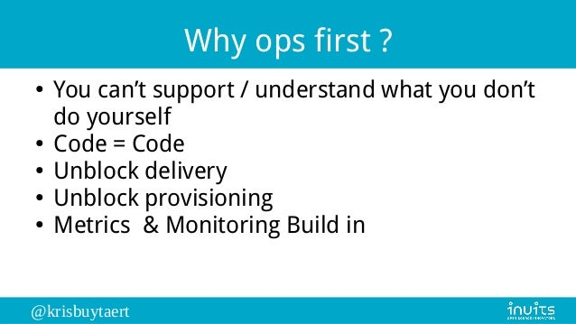 @krisbuytaert Why ops first ? ● You can't support / understand what you don't do yourself ● Code = Code ● Unblock delivery...