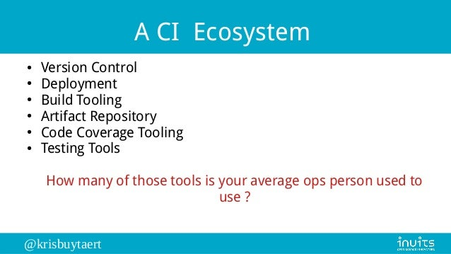 @krisbuytaert A CI Ecosystem ● Version Control ● Deployment ● Build Tooling ● Artifact Repository ● Code Coverage Tooling ...
