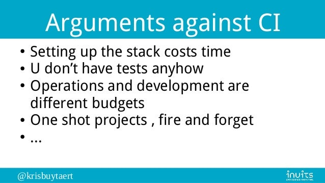 @krisbuytaert Arguments against CI ● Setting up the stack costs time ● U don't have tests anyhow ● Operations and developm...