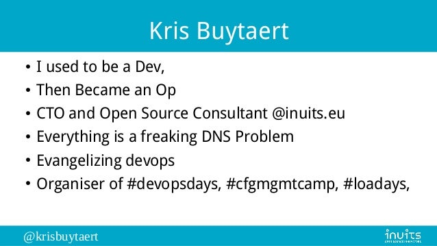 @krisbuytaert Kris Buytaert ● I used to be a Dev, ● Then Became an Op ● CTO and Open Source Consultant @inuits.eu ● Everyt...