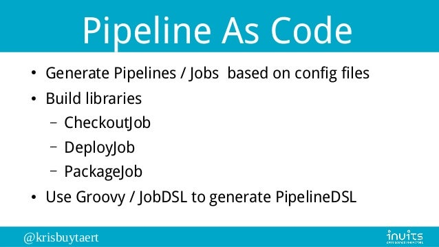 @krisbuytaert Pipeline As Code ● Generate Pipelines / Jobs based on config files ● Build libraries – CheckoutJob – DeployJ...
