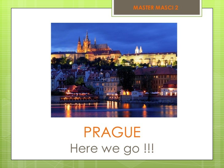 PRAGUE Here we go !!! MASTER MASCI 2