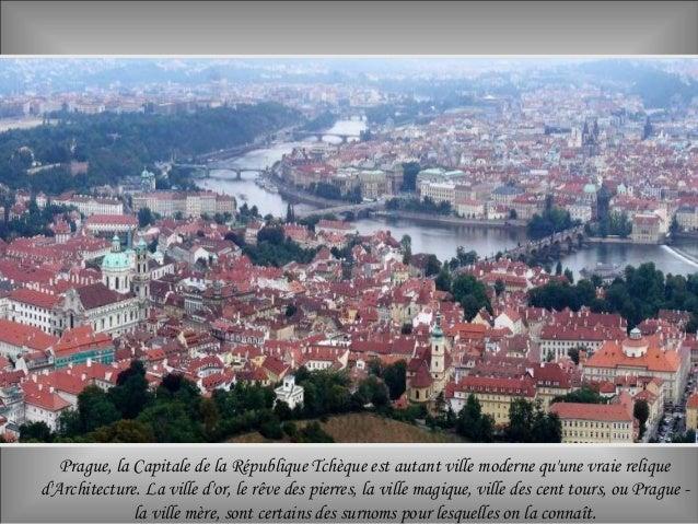 Prague, la Capitale de la République Tchèque est autant ville moderne qu'une vraie relique d'Architecture. La ville d'or, ...