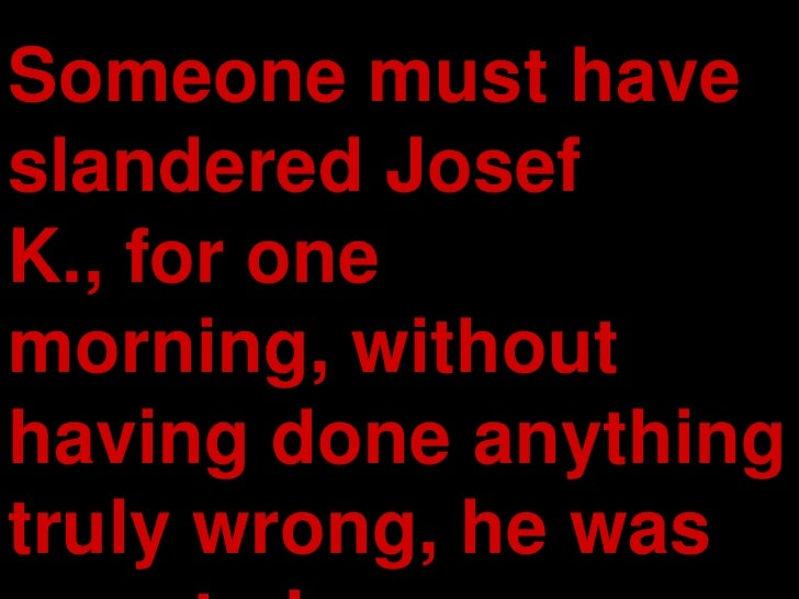 Someone must have slandered Josef K., for one morning, without having done anything truly wrong, he was arrested.<br />
