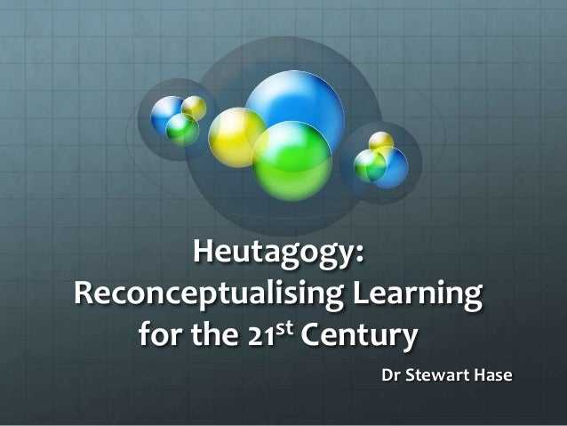 Heutagogy:Reconceptualising Learning    for the 21st Century                   Dr Stewart Hase
