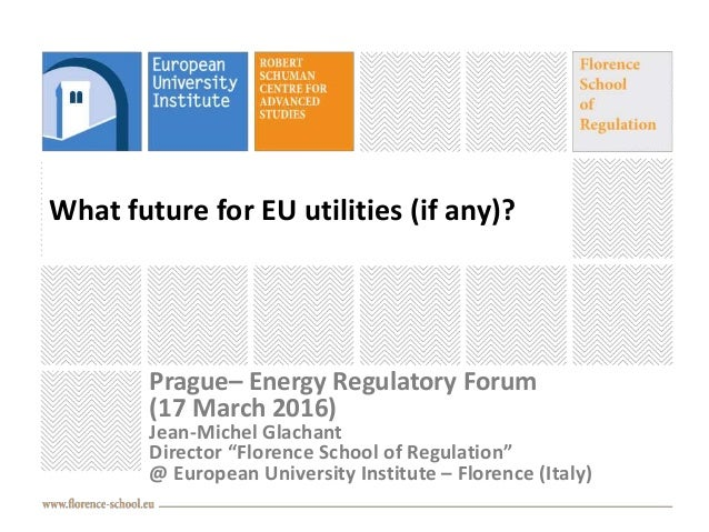 """What future for EU utilities (if any)? Prague– Energy Regulatory Forum (17 March 2016) Jean-Michel Glachant Director """"Flor..."""