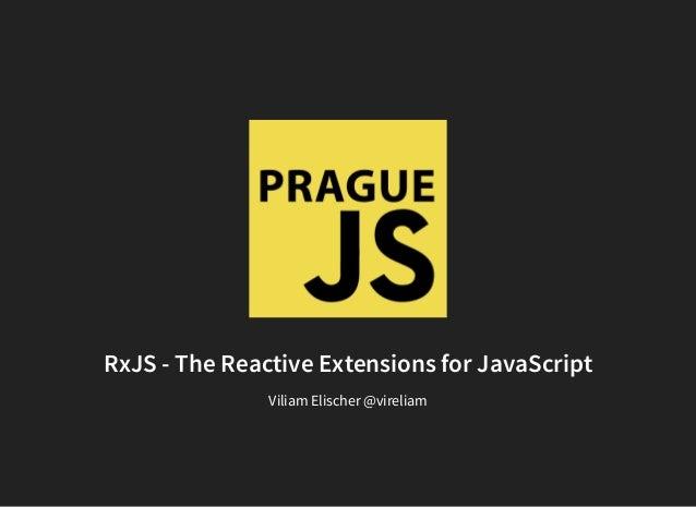 RxJS - The Reactive Extensions for JavaScript Viliam Elischer @vireliam