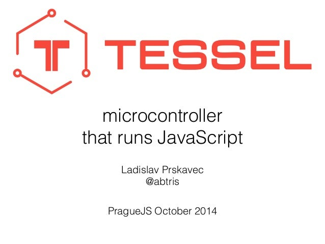 microcontroller  that runs JavaScript  Ladislav Prskavec  @abtris  PragueJS October 2014
