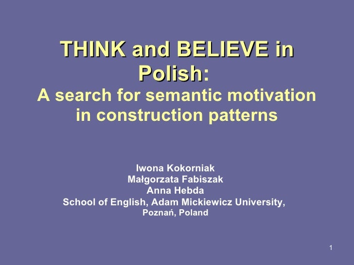 T HINK  and  BELIEVE  in Polish :  A search for semantic motivation in construction patterns Iwona K okorniak Małgorzata F...