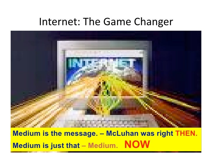 Internet:TheGameChanger                                             Medium is the message. – McLuhan was right THEN. M...