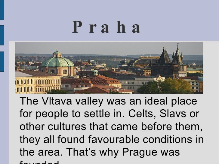 P ra ha   The Vltava valley was an ideal place for people to settle in. Celts, Slavs or other cultures that came before th...