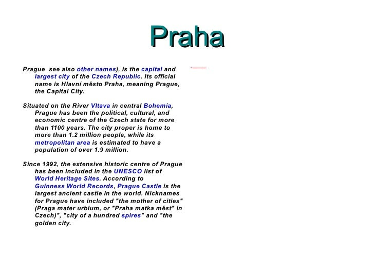 Praha Prague  see also  other names ), is the  capital  and  largest city  of the  Czech Republic . Its official name is H...