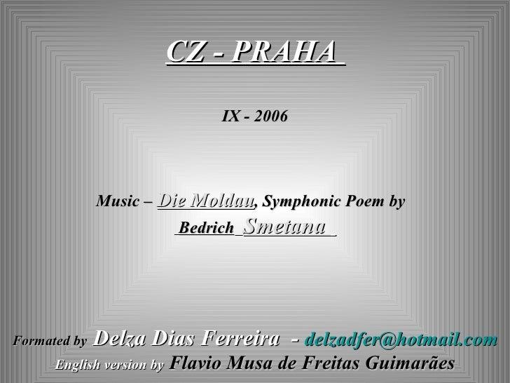 CZ - PRAHA  IX - 2006 Music –  Die Moldau ,  Symphonic Poem  by  Bedrich   Smetana  Formated by   Delza Dias Ferreira  -  ...