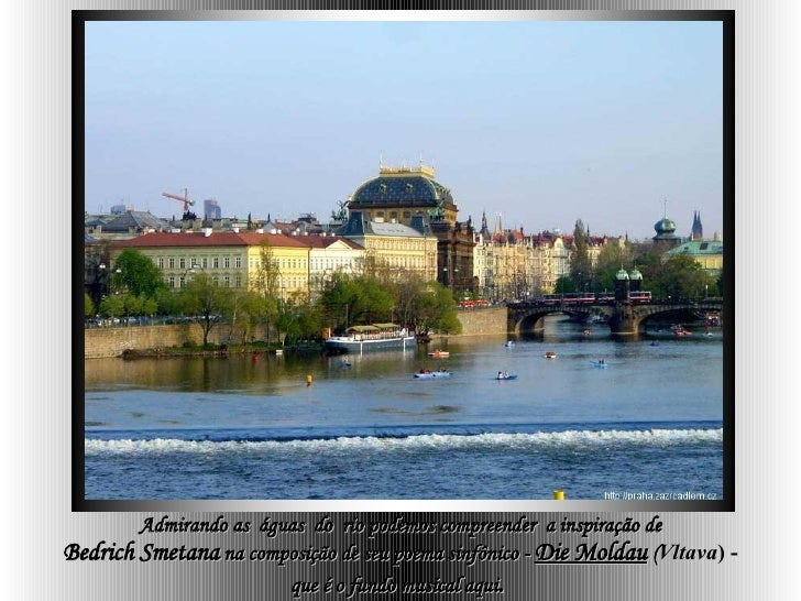 Admirando as  águas  do  rio podemos compreender  a inspiração de Bedrich   Smetana  na composição de seu poema sinfônico ...