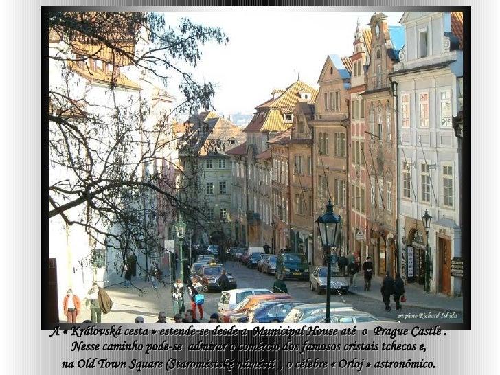 A «Královská cesta» estende-se desde a  Municipal House  até  o  Prague Castle  .  Nesse caminho pode-se  admirar o comé...