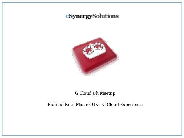 G Cloud Uk Meetup Prahlad Koti, Mastek UK - G Cloud Experience